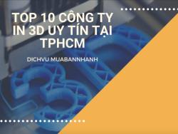 Top 10 công ty in 3D uy tín tại TPHCM - Chuyên in 3D mô hình kiến trúc theo yêu cầu từ nhựa dẻo, ABS